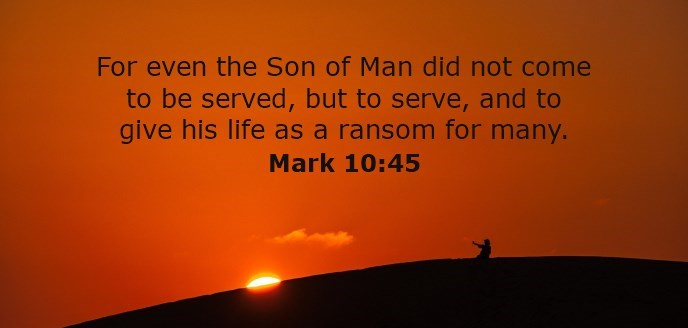 For even the Son of Man did not come to be served, but to serve, and to give his life as a ransom for many.