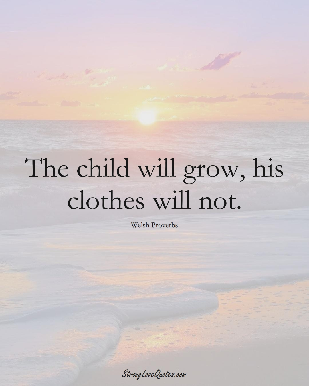 The child will grow, his clothes will not. (Welsh Sayings);  #EuropeanSayings