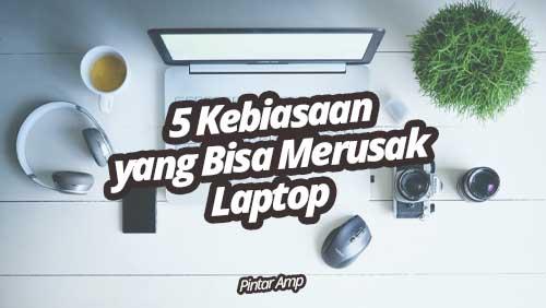 5 Kebiasaan yang Bisa Merusak Laptop