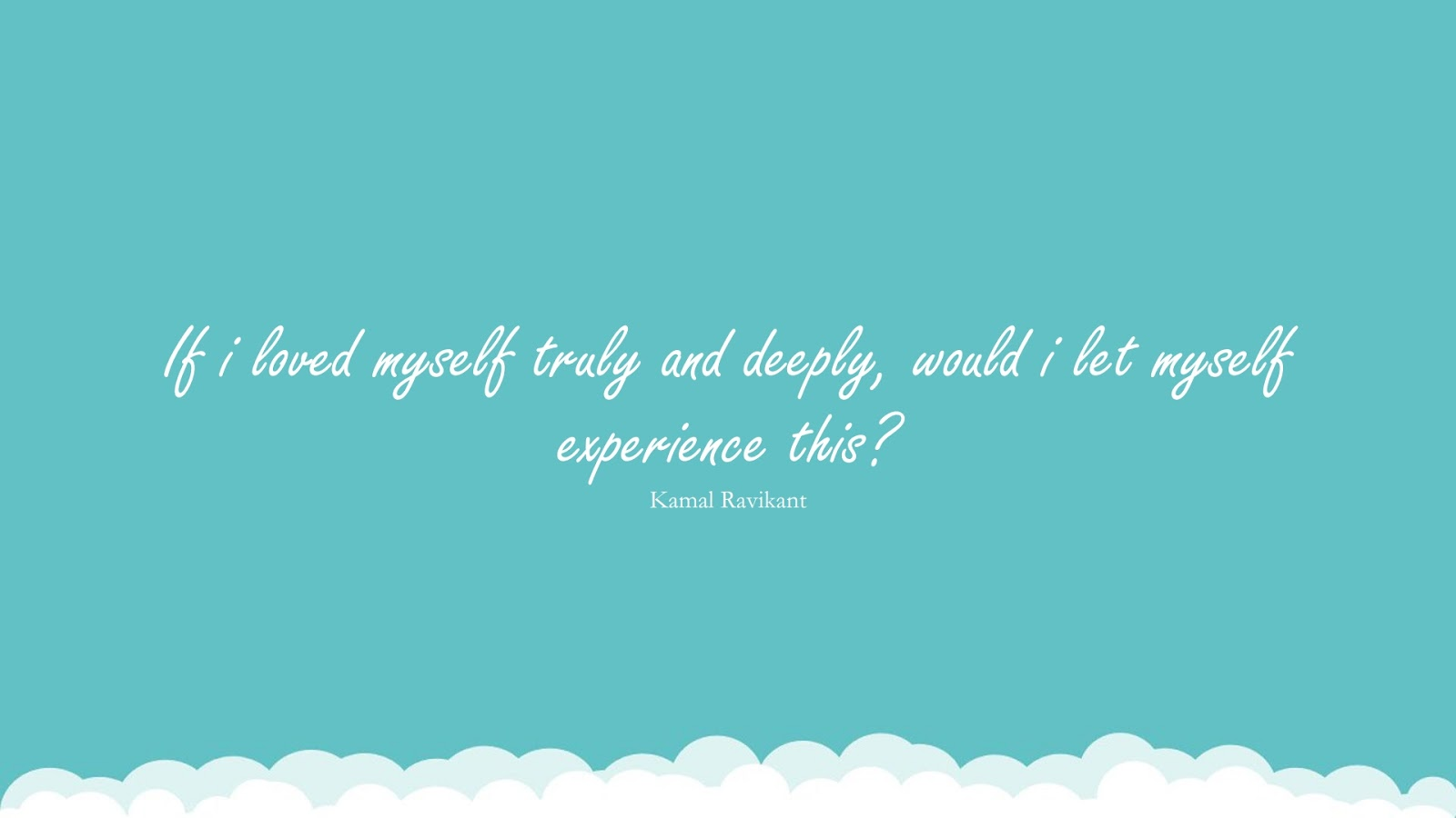 If i loved myself truly and deeply, would i let myself experience this? (Kamal Ravikant);  #LoveYourselfQuotes