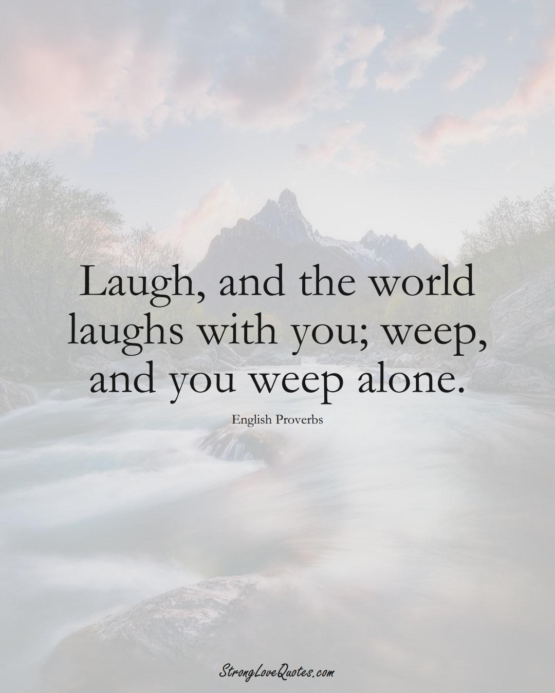 Laugh, and the world laughs with you; weep, and you weep alone. (English Sayings);  #EuropeanSayings
