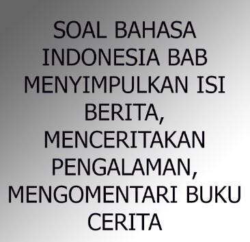 Soal Bahasa Indonesia Bab Menyimpulkan Isi Berita, Menceritakan Pengalaman yang Mengesankan, dan Mengomentari Buku Cerita
