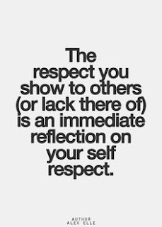 The respect you show to others (or lack thereof) is an immediate reflection on your self respect