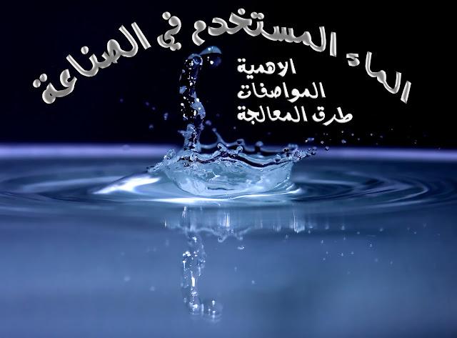 الماء المستخدم في الصناعة - اهميته - مواصفاته - طرق معالجته