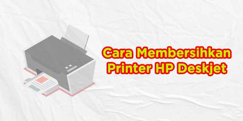 cara membersihkan printer hp deskjet