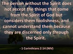 The man without the Spirit does not accept the things that come from the Spirit of God, for they are foolishness to him, and he cannot understand them, because they are spiritually discerned.