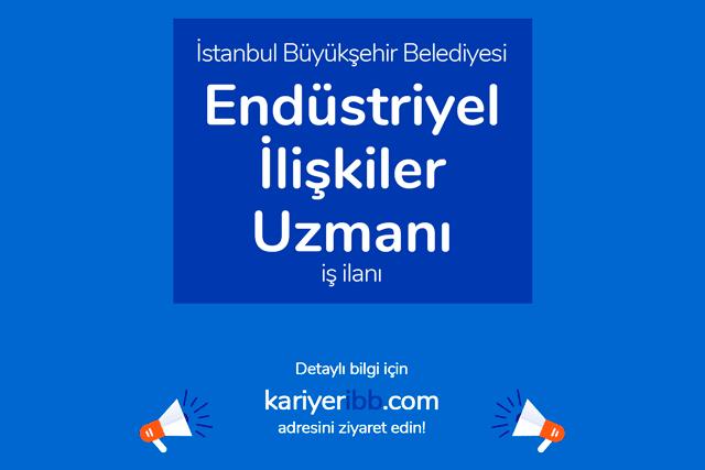 İstanbul Büyükşehir Belediyesi, endüstriyel ilişkiler uzmanı ve uzman yardımcısı alımı yapacak. İBB iş ilanı detayları kariyeribb.com'da!
