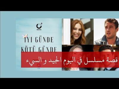 قصة المسلسل التركي الجديد في اليوم الجيد و السيء İyi günde kötü günde