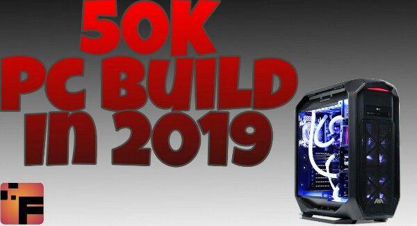 50k pc build 2019