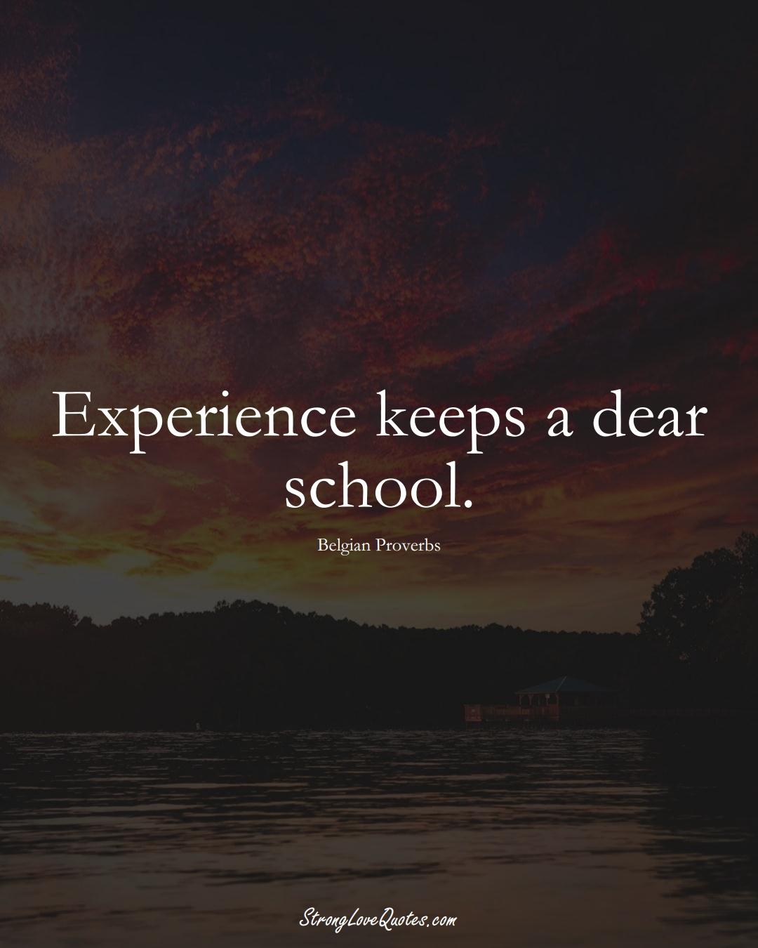 Experience keeps a dear school. (Belgian Sayings);  #EuropeanSayings