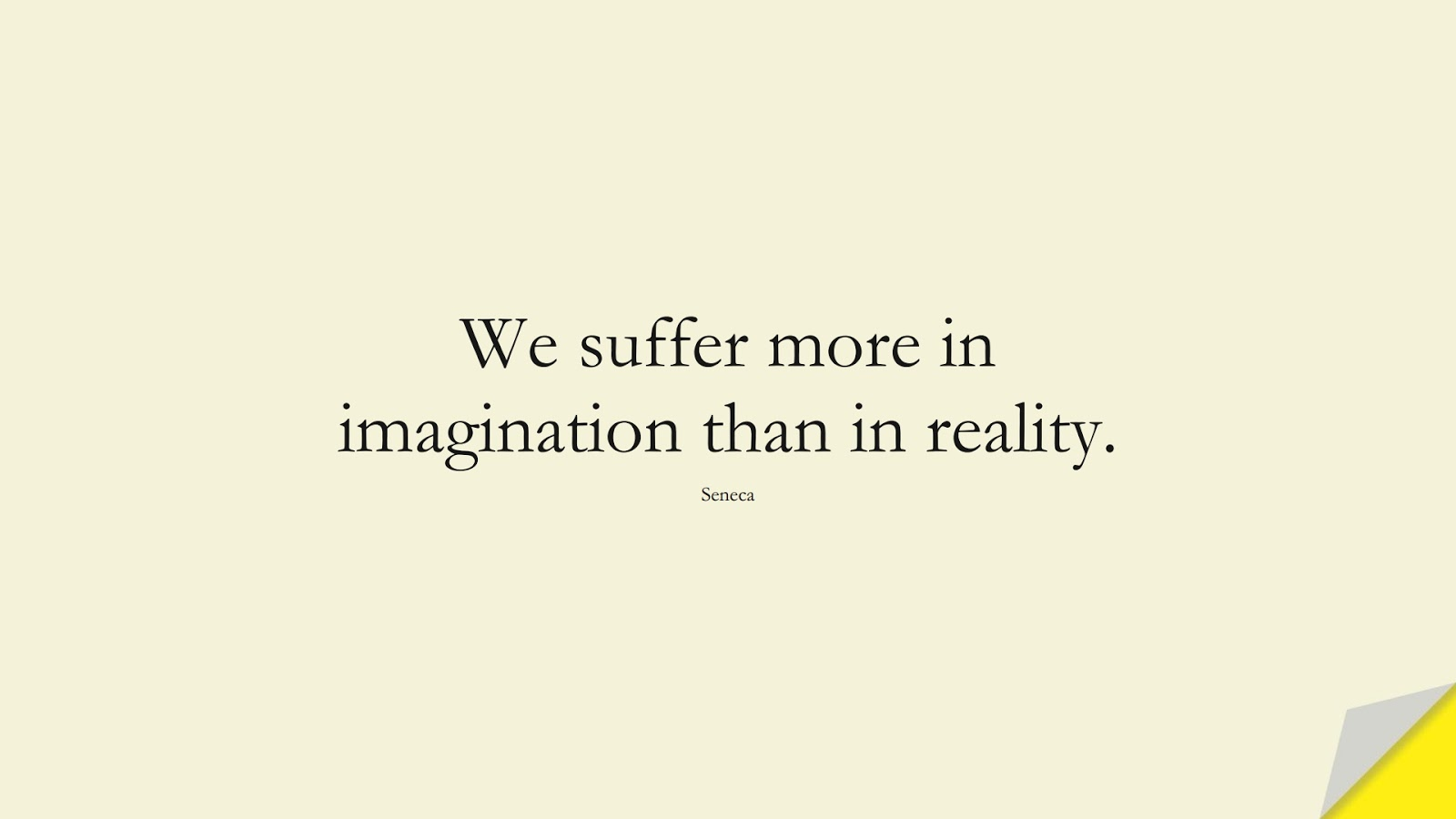 We suffer more in imagination than in reality. (Seneca);  #FearQuotes