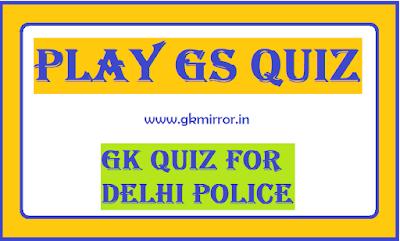 GK Quiz for Delhi Police Exam - GS Quiz - GS for Delhi Police Constable/MP Jail Prahri/SSC/IBPS PO