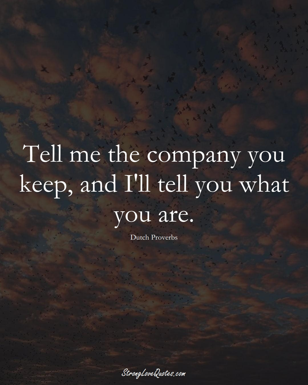 Tell me the company you keep, and I'll tell you what you are. (Dutch Sayings);  #EuropeanSayings
