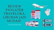 Review PayLater Traveloka, Liburan Jadi Mudah!