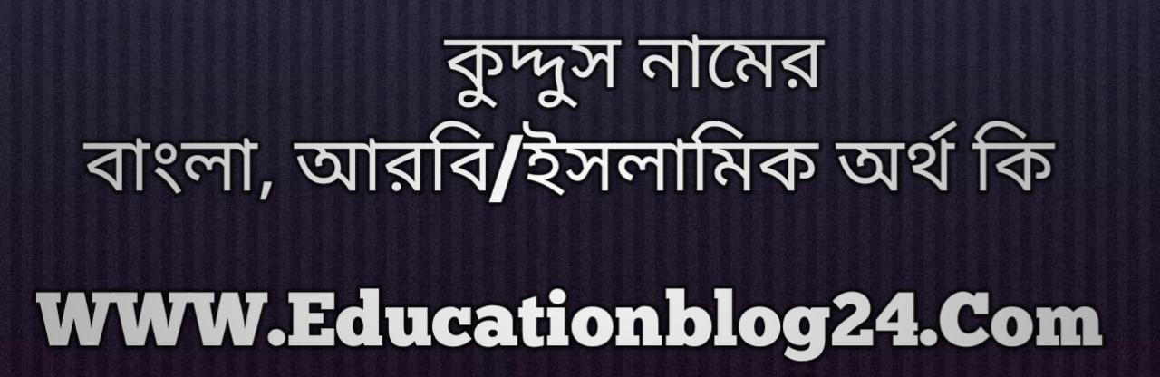 Kuddus name meaning in Bengali, কুদ্দুস নামের অর্থ কি, কুদ্দুস নামের বাংলা অর্থ কি, কুদ্দুস নামের ইসলামিক অর্থ কি, কুদ্দুস কি ইসলামিক /আরবি নাম
