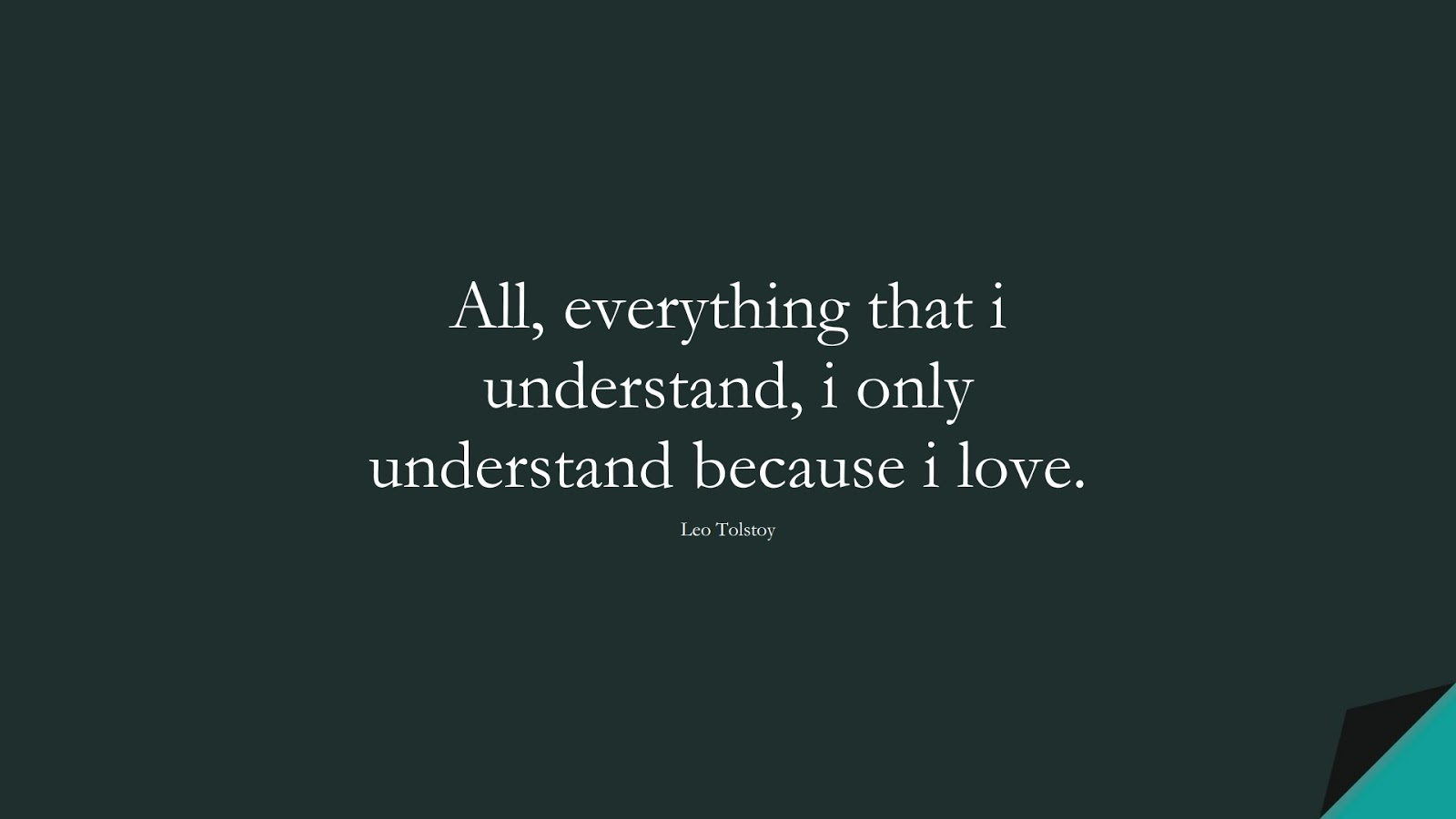 All, everything that i understand, i only understand because i love. (Leo Tolstoy);  #LoveQuotes