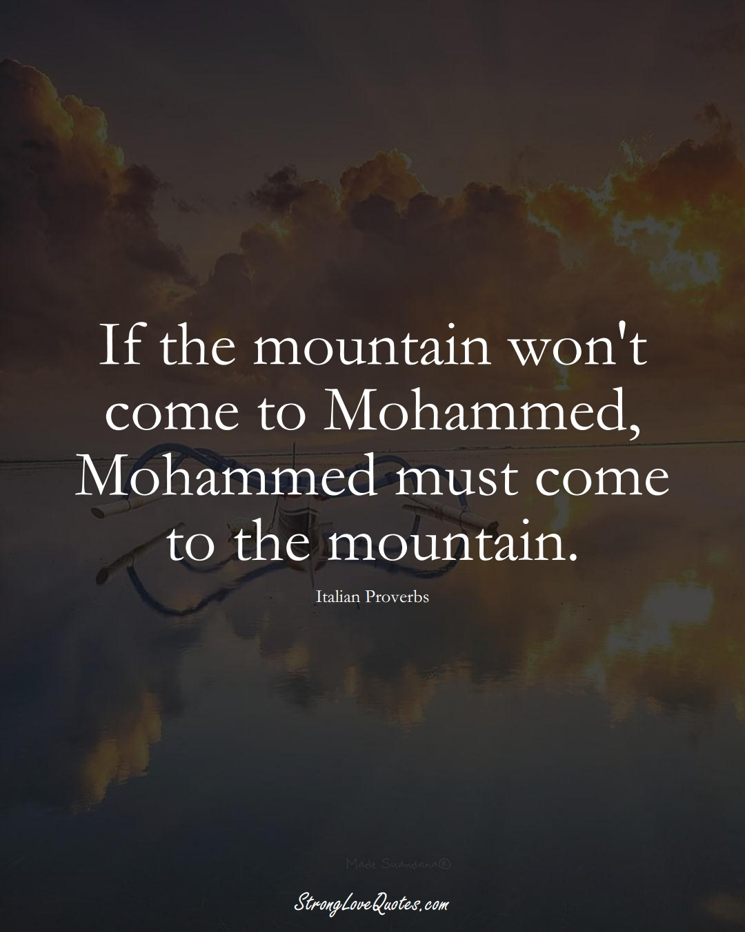 If the mountain won't come to Mohammed, Mohammed must come to the mountain. (Italian Sayings);  #EuropeanSayings