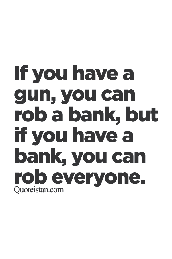 If you have a gun, you can rob a bank, but if you have a bank, you can rob everyone.