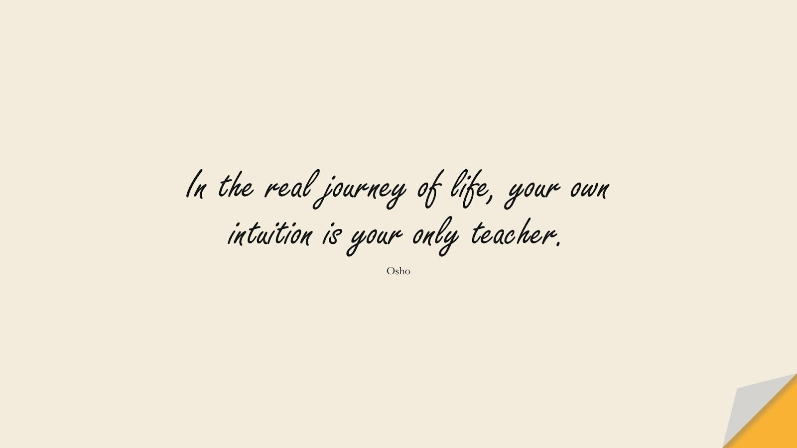 In the real journey of life, your own intuition is your only teacher. (Osho);  #BeYourselfQuotes