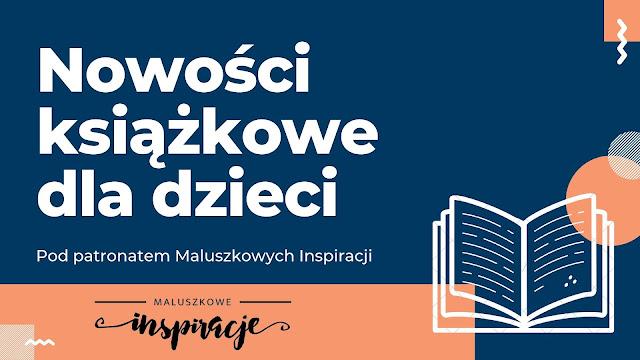 NOWOŚCI KSIĄŻKOWE DLA DZIECI - POD PATRONATEM naszego bloga - październik