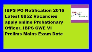 IBPS PO Notification 2016 Latest 8852 Vacancies apply online Probationary Officer, IBPS CWE VI Prelims Mains Exam Date