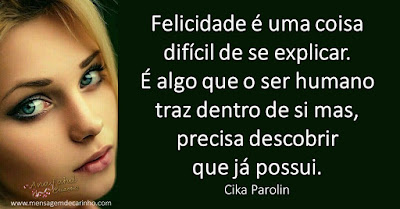 Felicidade é uma coisa difícil de se explicar. É algo que o ser humano traz dentro de si mas, precisa descobrir que já possui. Cika Parolin