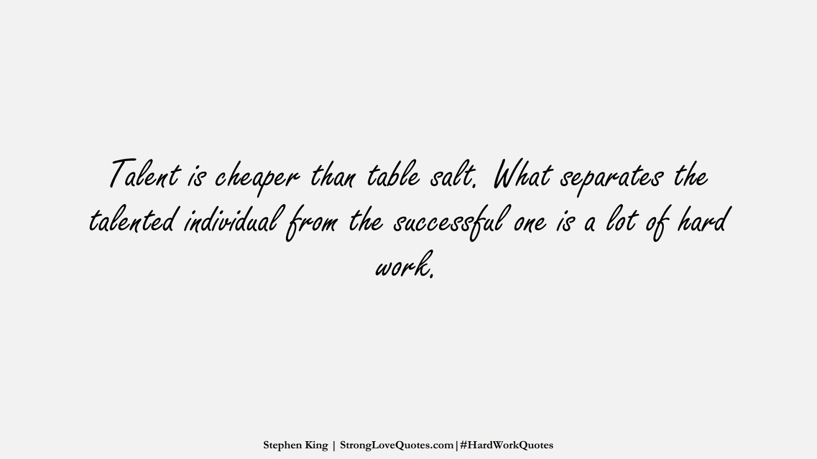 Talent is cheaper than table salt. What separates the talented individual from the successful one is a lot of hard work. (Stephen King);  #HardWorkQuotes