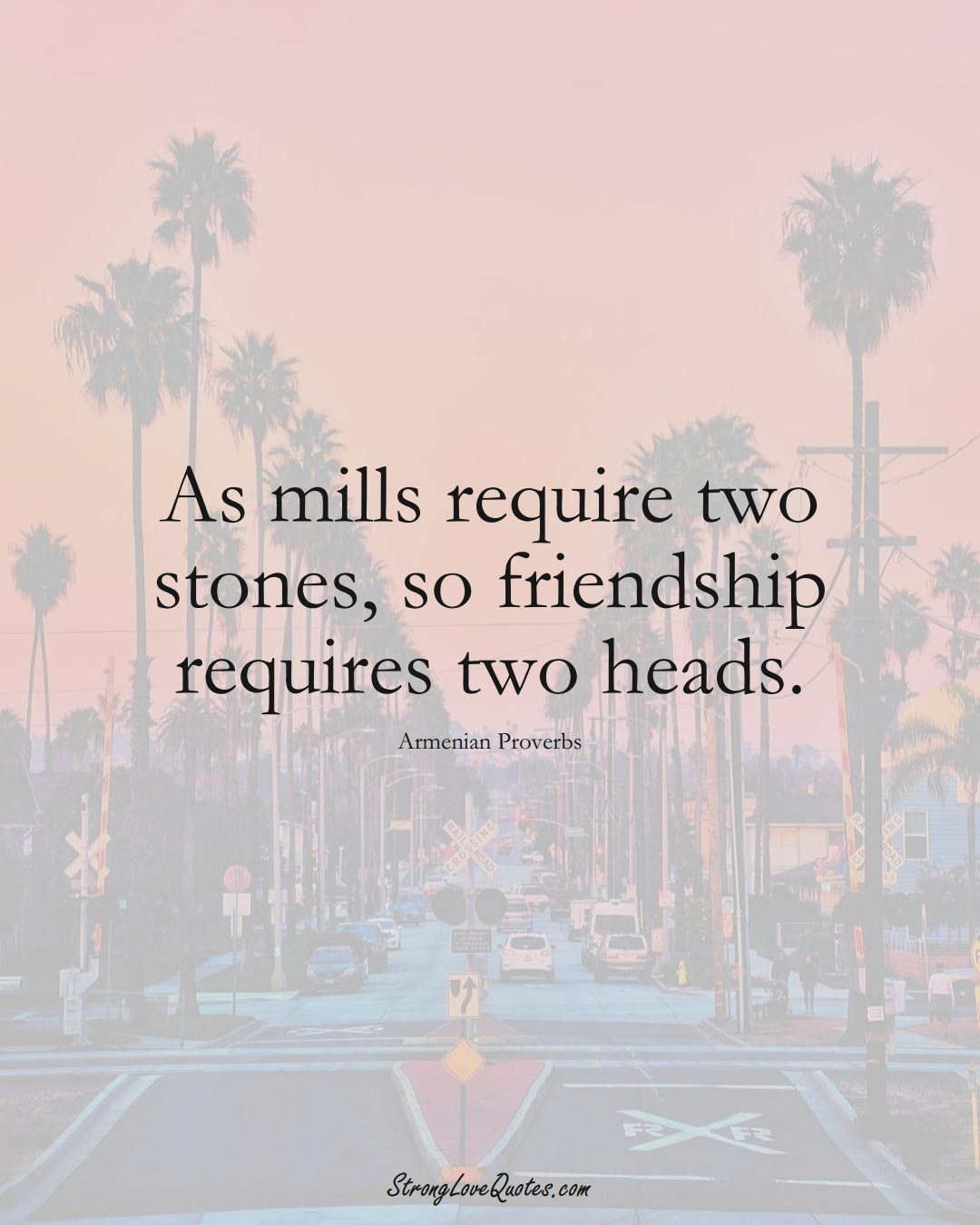 As mills require two stones, so friendship requires two heads. (Armenian Sayings);  #AsianSayings