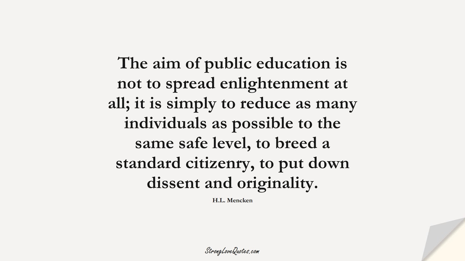 The aim of public education is not to spread enlightenment at all; it is simply to reduce as many individuals as possible to the same safe level, to breed a standard citizenry, to put down dissent and originality. (H.L. Mencken);  #EducationQuotes
