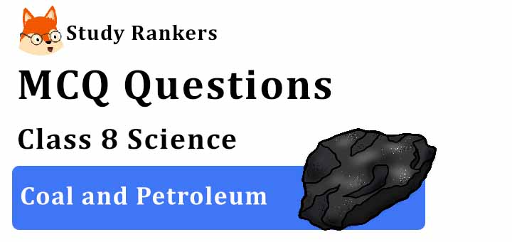 MCQ Questions for Class 8 Science: Ch 5 Coal and Petroleum