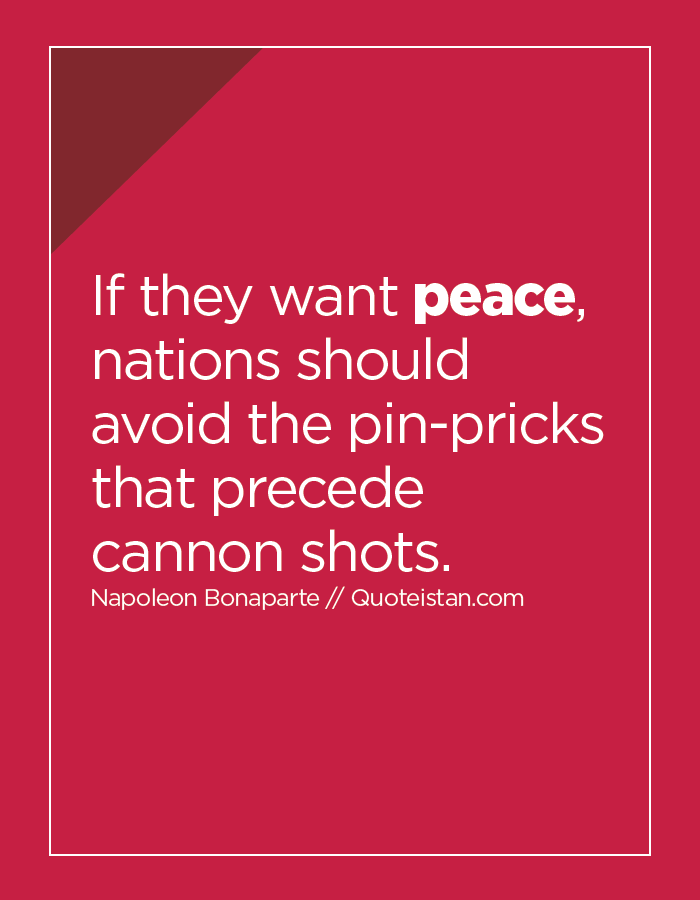 If they want peace, nations should avoid the pin-pricks that precede cannon shots.
