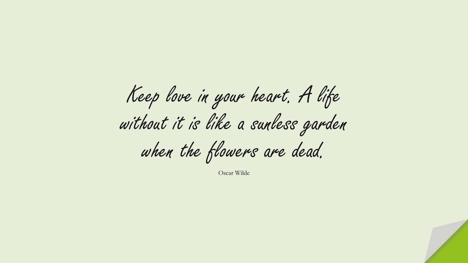 Keep love in your heart. A life without it is like a sunless garden when the flowers are dead. (Oscar Wilde);  #LifeQuotes