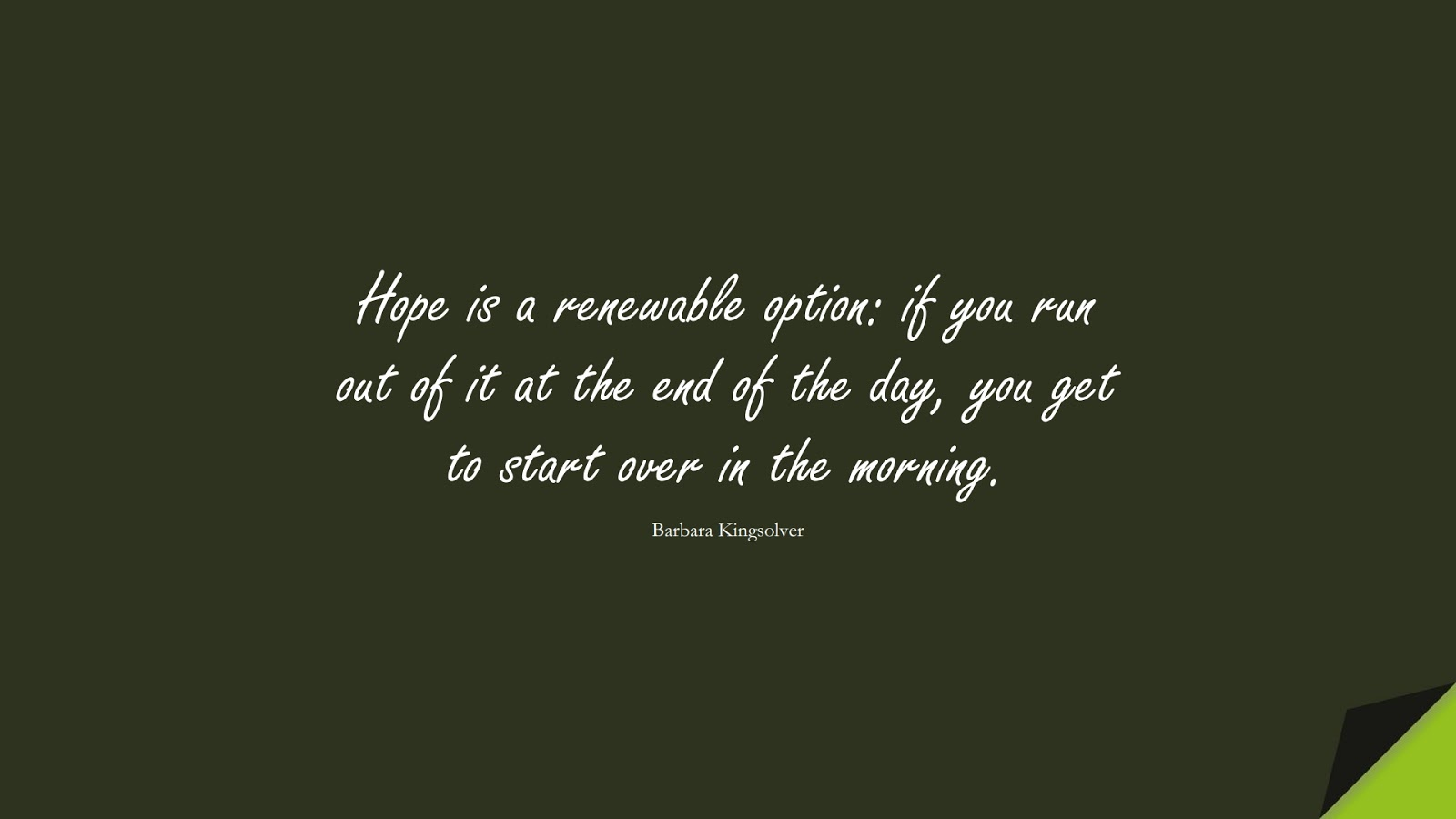 Hope is a renewable option: if you run out of it at the end of the day, you get to start over in the morning. (Barbara Kingsolver);  #HopeQuotes