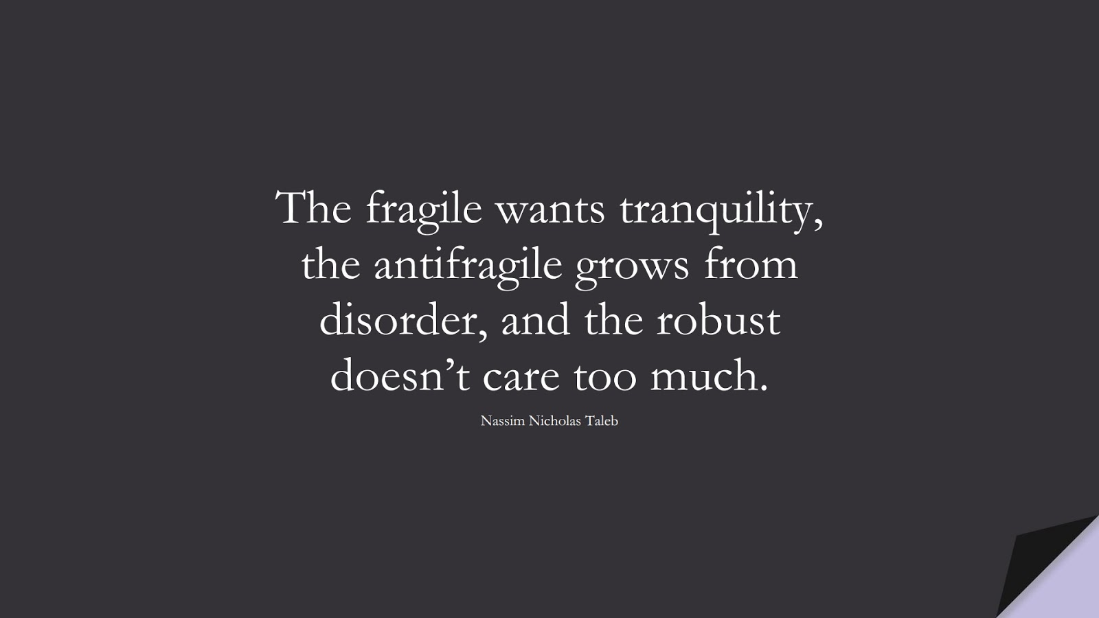 The fragile wants tranquility, the antifragile grows from disorder, and the robust doesn't care too much. (Nassim Nicholas Taleb);  #StoicQuotes