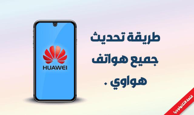 تحديث هواتف هواوي Huawei إلى الإصدارات الجديدة
