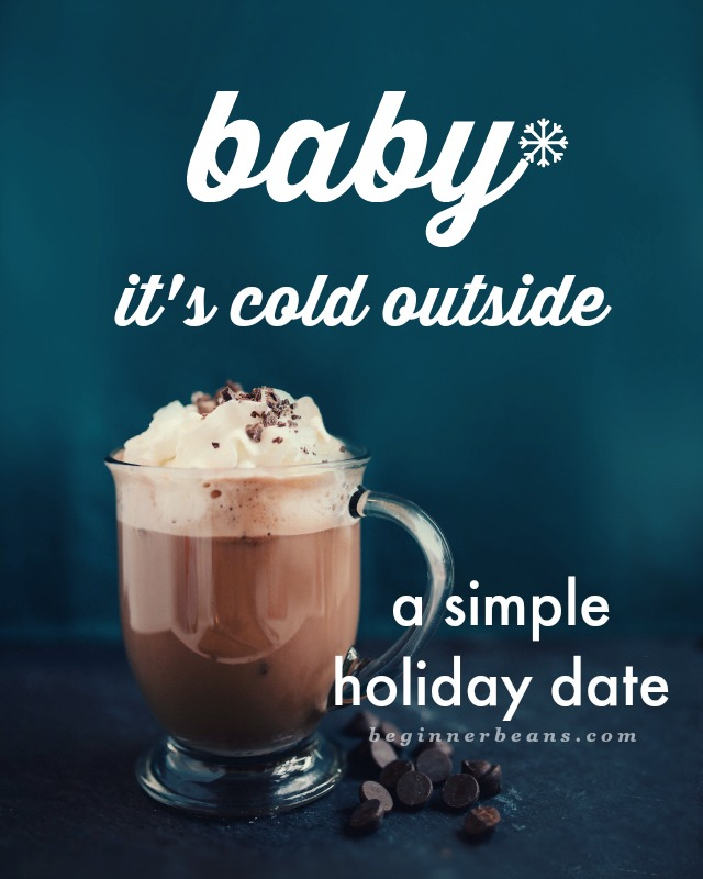 Baby It's Cold Outside // simple winter holiday date