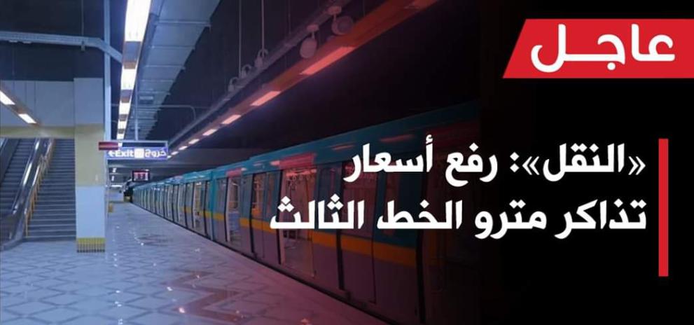 وزارة النقل تعلن رفع اسعار تذاكر مترو الانفاق الخط الثالث وللتعريفه الجديد لعدد المحطات هنا