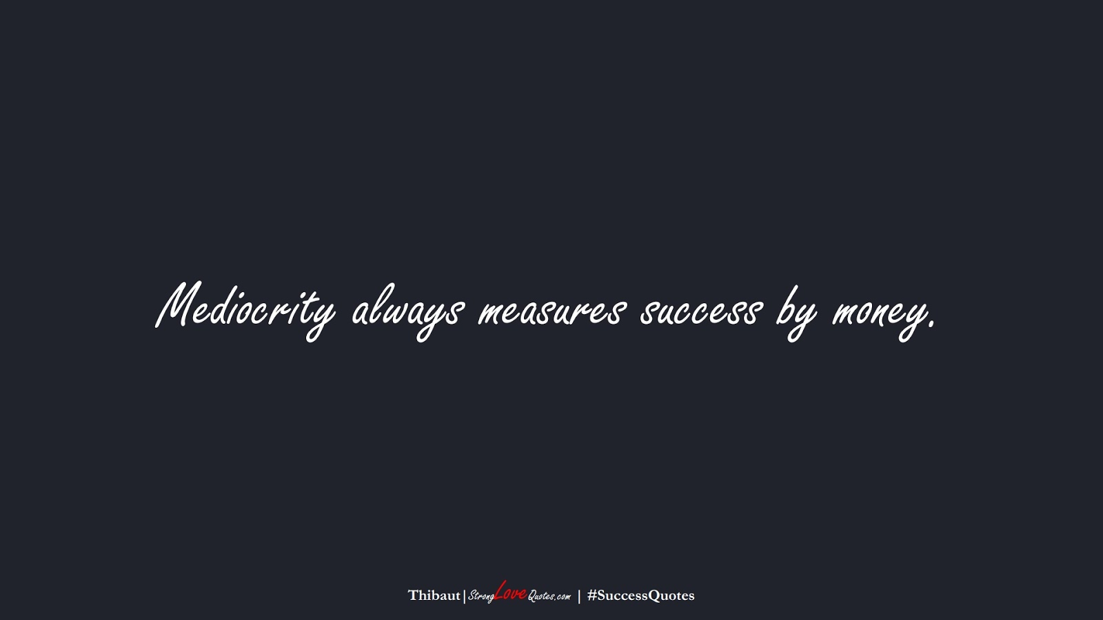 Mediocrity always measures success by money. (Thibaut);  #SuccessQuotes