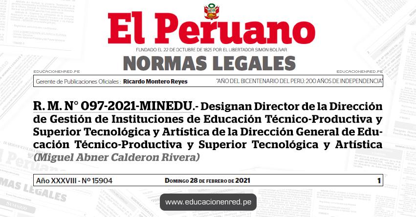 R. M. N° 097-2021-MINEDU.- Designan Director de la Dirección de Gestión de Instituciones de Educación Técnico-Productiva y Superior Tecnológica y Artística de la Dirección General de Educación Técnico-Productiva y Superior Tecnológica y Artística (Miguel Abner Calderon Rivera)