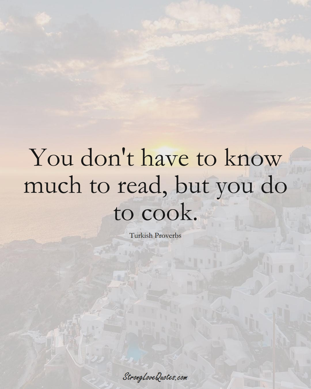 You don't have to know much to read, but you do to cook. (Turkish Sayings);  #MiddleEasternSayings