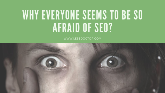 Why everyone Seems to be so Afraid of SEO?