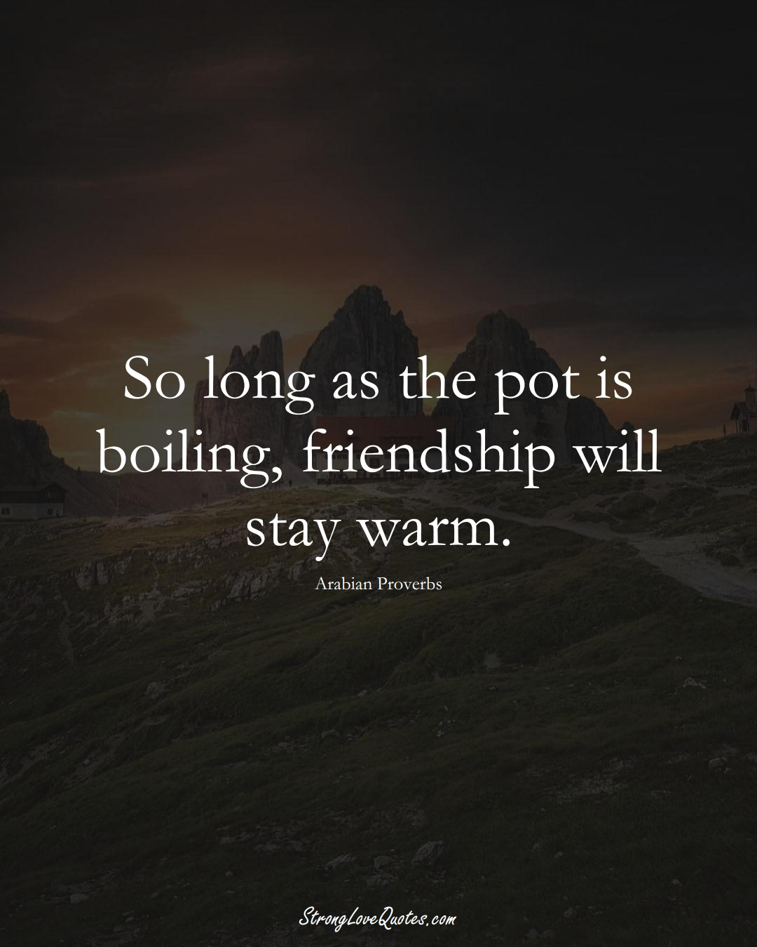 So long as the pot is boiling, friendship will stay warm. (Arabian Sayings);  #aVarietyofCulturesSayings