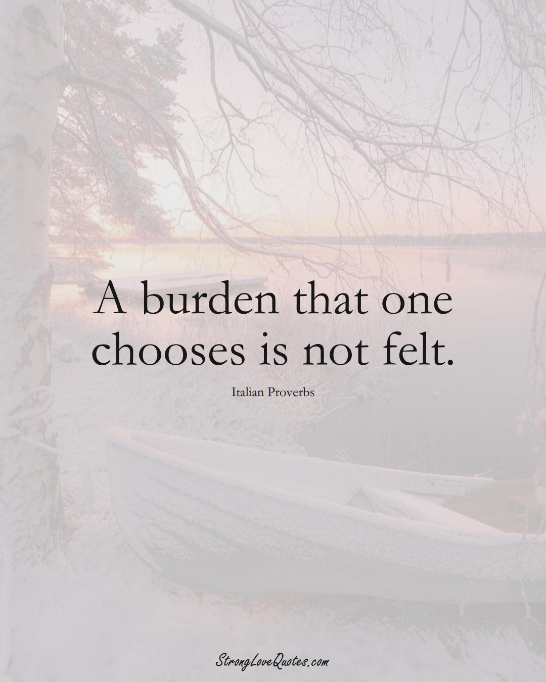 A burden that one chooses is not felt. (Italian Sayings);  #EuropeanSayings