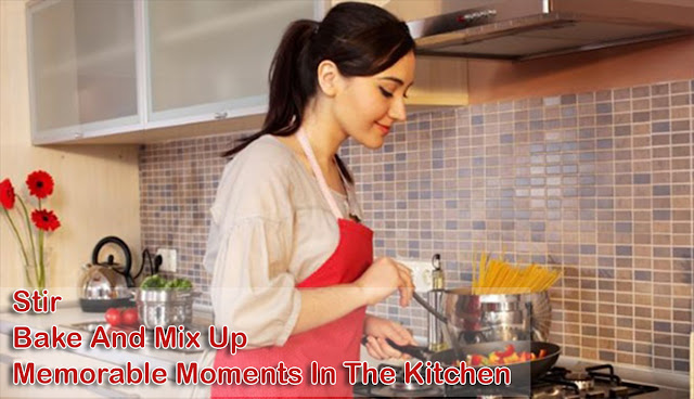 Make Stir, Bake And Mix Up Memorable Moments In The Kitchen