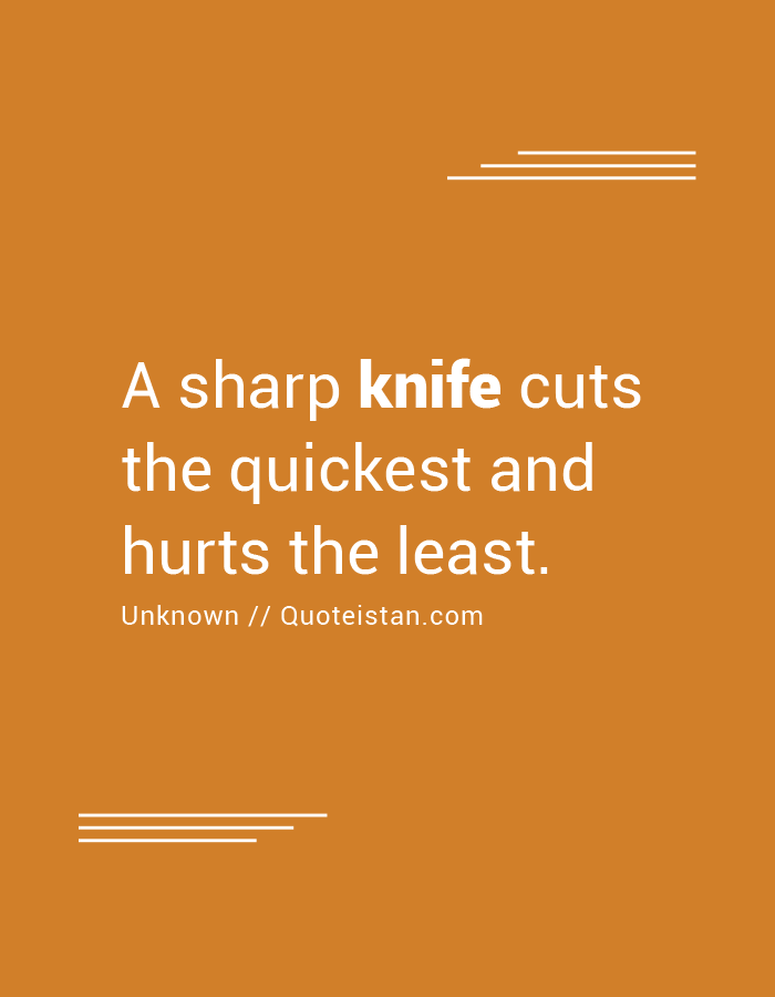 A sharp knife cuts the quickest and hurts the least.