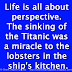 Life is all about perspective. The sinking of the Titanic was a miracle to the lobsters in the ship's kitchen.