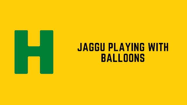 HackerRank Jaggu Playing with Balloons problem solution