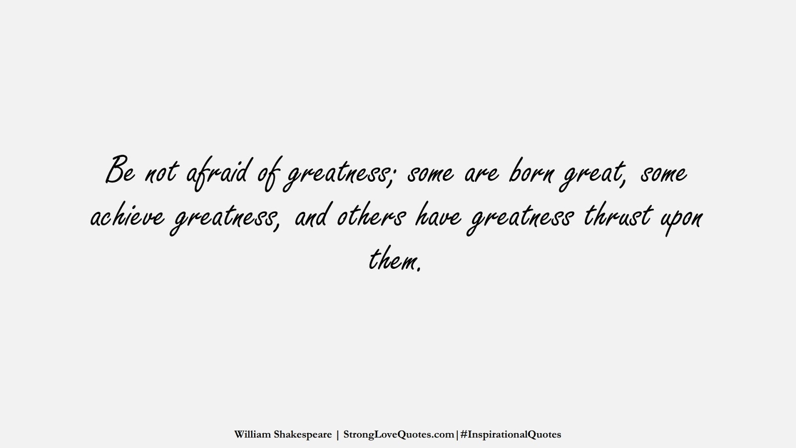 Be not afraid of greatness; some are born great, some achieve greatness, and others have greatness thrust upon them. (William Shakespeare);  #InspirationalQuotes