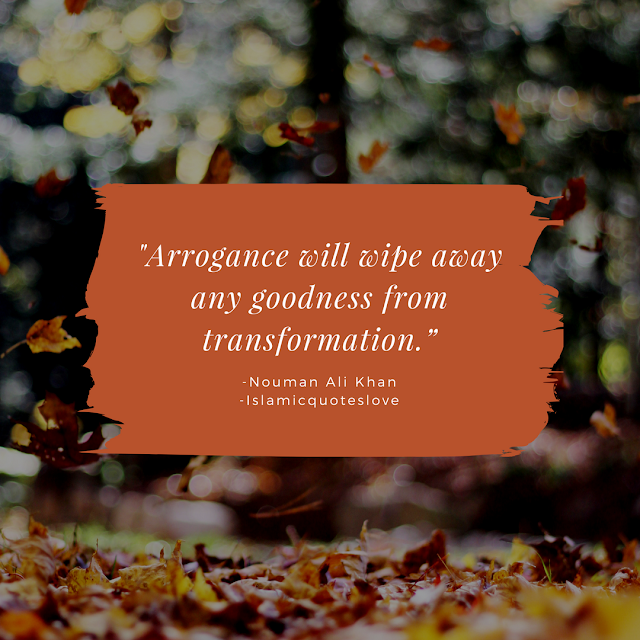 """""""Arrogance will wipe away any goodness from transformation."""" -Nouman Ali Khan"""
