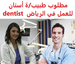 A dentist is required to work in Riyadh  To work in Riyadh for a major medical group as general dentists and specialists  Type of shift: full time  Academic qualification: dentistry  Salary: to be determined after the interview